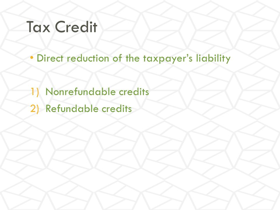 Tax Credit Direct reduction of the taxpayer's liability 1)Nonrefundable credits 2)Refundable credits