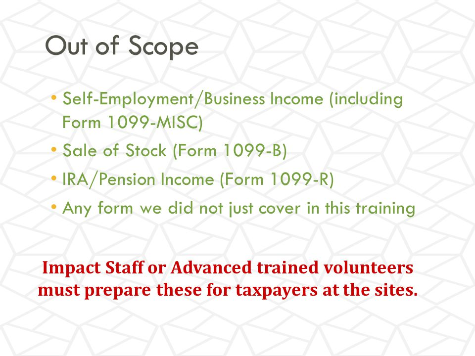 Out of Scope Self-Employment/Business Income (including Form 1099-MISC) Sale of Stock (Form 1099-B) IRA/Pension Income (Form 1099-R) Any form we did not just cover in this training Impact Staff or Advanced trained volunteers must prepare these for taxpayers at the sites.