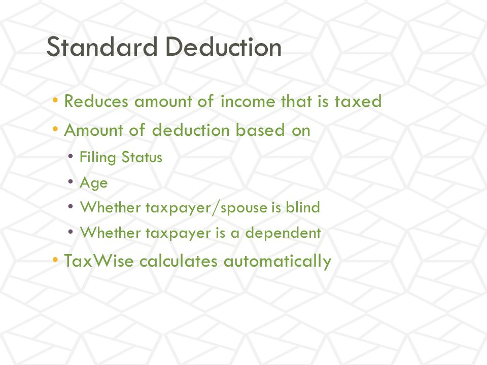 Standard Deduction Reduces amount of income that is taxed Amount of deduction based on Filing Status Age Whether taxpayer/spouse is blind Whether taxpayer is a dependent TaxWise calculates automatically