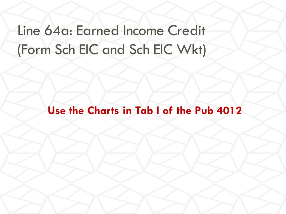 Line 64a: Earned Income Credit (Form Sch EIC and Sch EIC Wkt) Use the Charts in Tab I of the Pub 4012