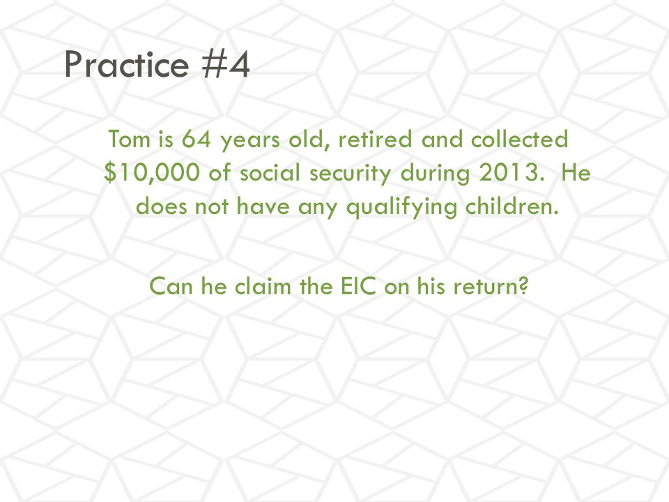 Practice #4 Tom is 64 years old, retired and collected $10,000 of social security during 2013.