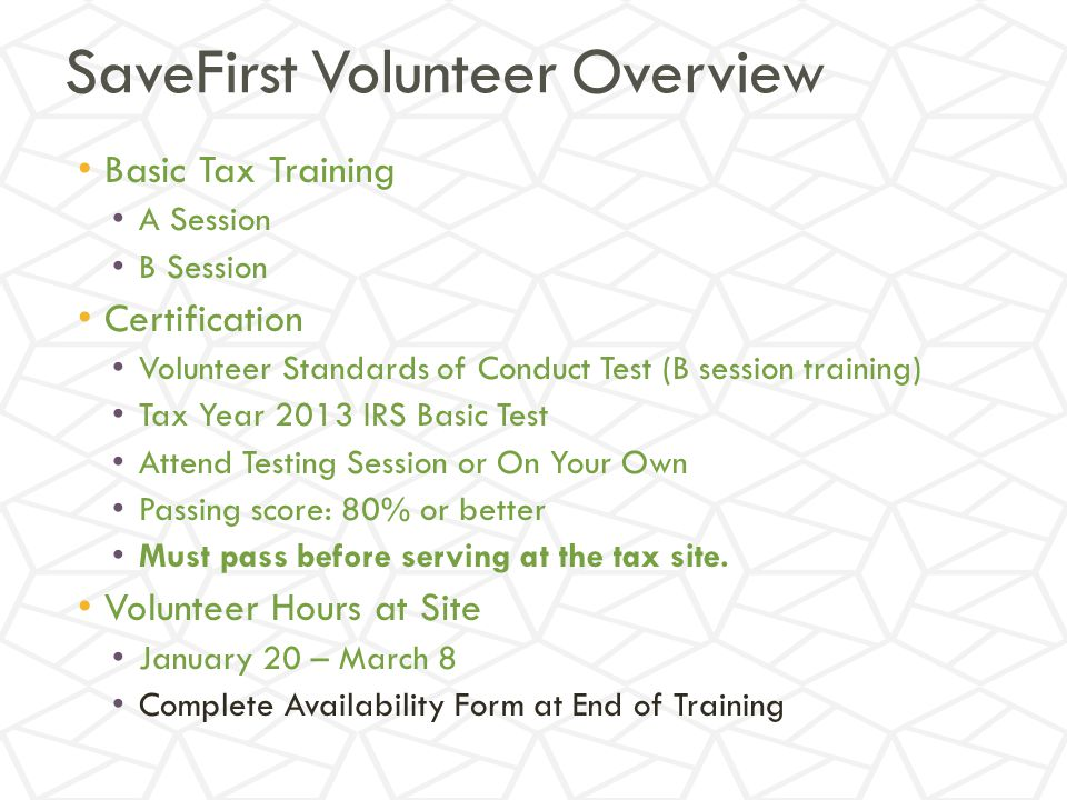 SaveFirst Volunteer Overview Basic Tax Training A Session B Session Certification Volunteer Standards of Conduct Test (B session training) Tax Year 2013 IRS Basic Test Attend Testing Session or On Your Own Passing score: 80% or better Must pass before serving at the tax site.