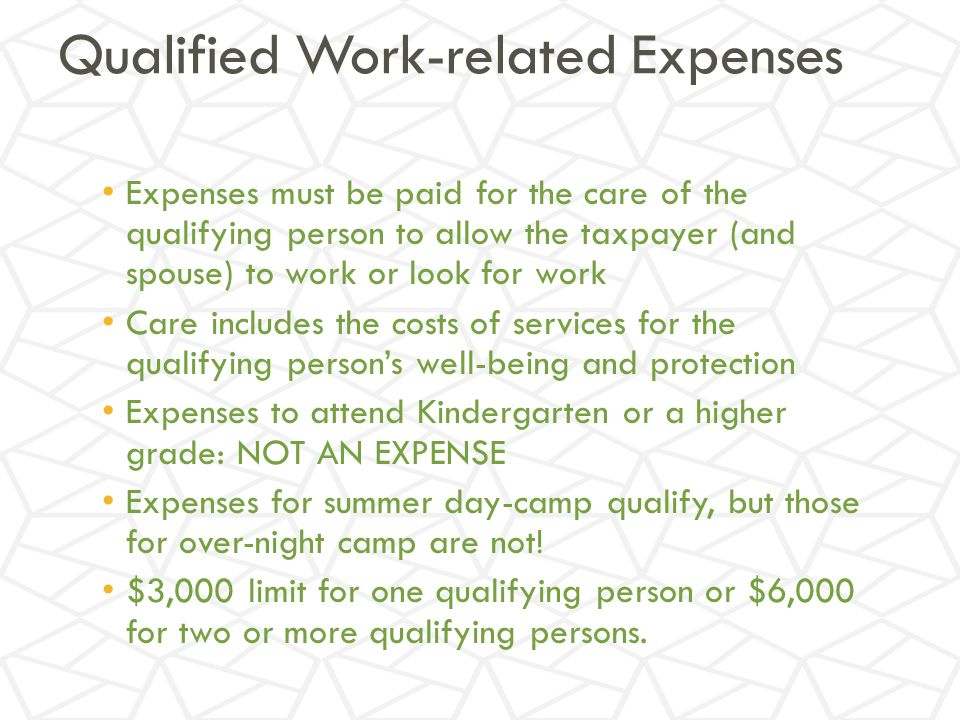 Qualified Work-related Expenses Expenses must be paid for the care of the qualifying person to allow the taxpayer (and spouse) to work or look for work Care includes the costs of services for the qualifying person's well-being and protection Expenses to attend Kindergarten or a higher grade: NOT AN EXPENSE Expenses for summer day-camp qualify, but those for over-night camp are not.