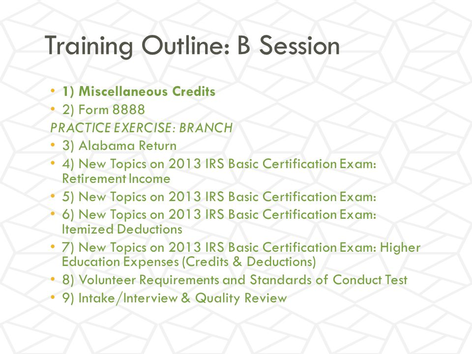 Training Outline: B Session 1) Miscellaneous Credits 2) Form 8888 PRACTICE EXERCISE: BRANCH 3) Alabama Return 4) New Topics on 2013 IRS Basic Certification Exam: Retirement Income 5) New Topics on 2013 IRS Basic Certification Exam: 6) New Topics on 2013 IRS Basic Certification Exam: Itemized Deductions 7) New Topics on 2013 IRS Basic Certification Exam: Higher Education Expenses (Credits & Deductions) 8) Volunteer Requirements and Standards of Conduct Test 9) Intake/Interview & Quality Review