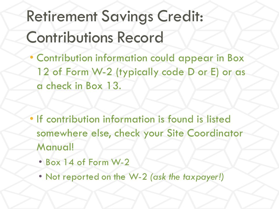 Retirement Savings Credit: Contributions Record Contribution information could appear in Box 12 of Form W-2 (typically code D or E) or as a check in Box 13.