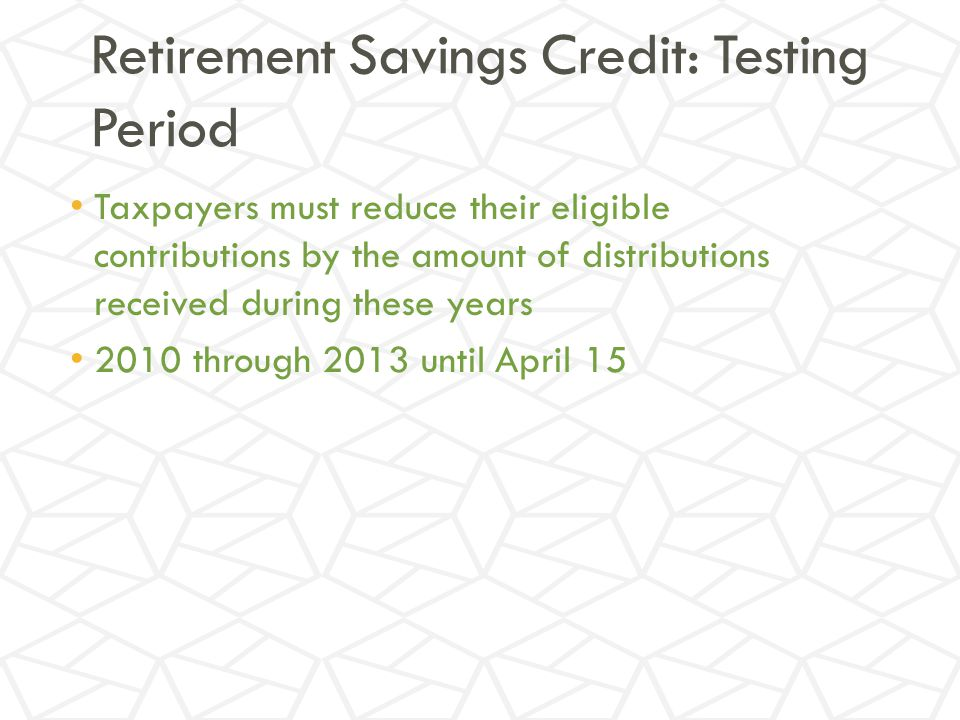 Retirement Savings Credit: Testing Period Taxpayers must reduce their eligible contributions by the amount of distributions received during these years 2010 through 2013 until April 15