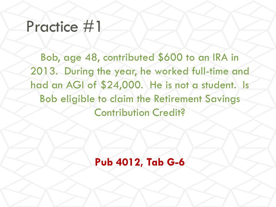 Practice #1 Bob, age 48, contributed $600 to an IRA in 2013.