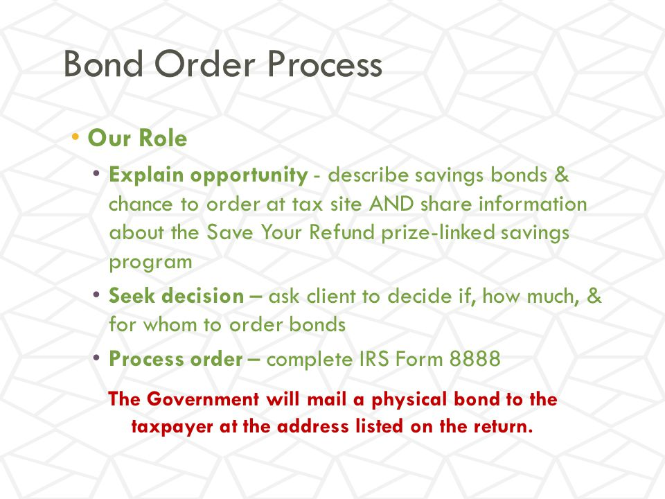Bond Order Process Our Role Explain opportunity - describe savings bonds & chance to order at tax site AND share information about the Save Your Refund prize-linked savings program Seek decision – ask client to decide if, how much, & for whom to order bonds Process order – complete IRS Form 8888 The Government will mail a physical bond to the taxpayer at the address listed on the return.