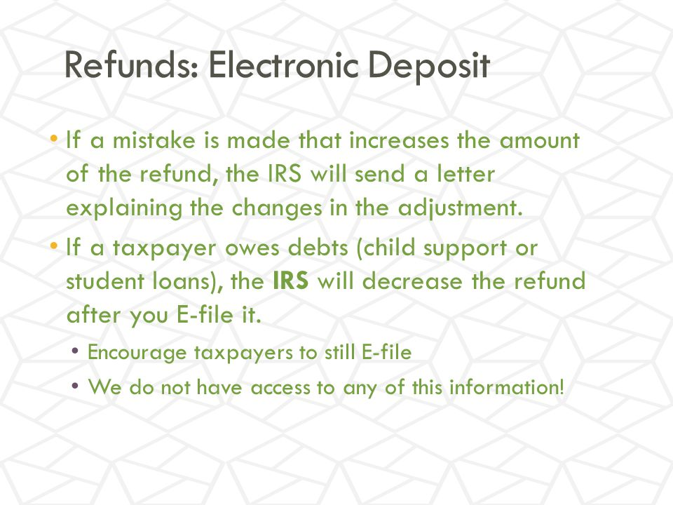 Refunds: Electronic Deposit If a mistake is made that increases the amount of the refund, the IRS will send a letter explaining the changes in the adjustment.