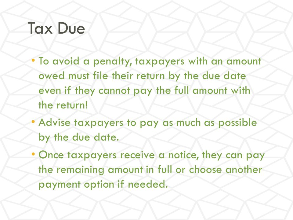 Tax Due To avoid a penalty, taxpayers with an amount owed must file their return by the due date even if they cannot pay the full amount with the return.