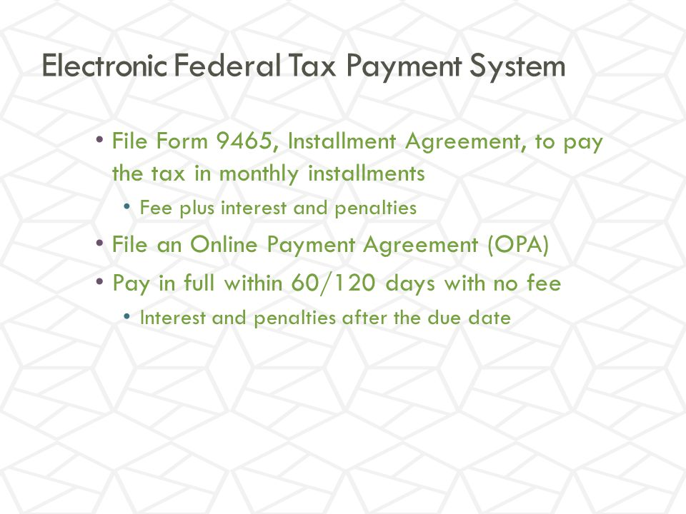 Electronic Federal Tax Payment System File Form 9465, Installment Agreement, to pay the tax in monthly installments Fee plus interest and penalties File an Online Payment Agreement (OPA) Pay in full within 60/120 days with no fee Interest and penalties after the due date
