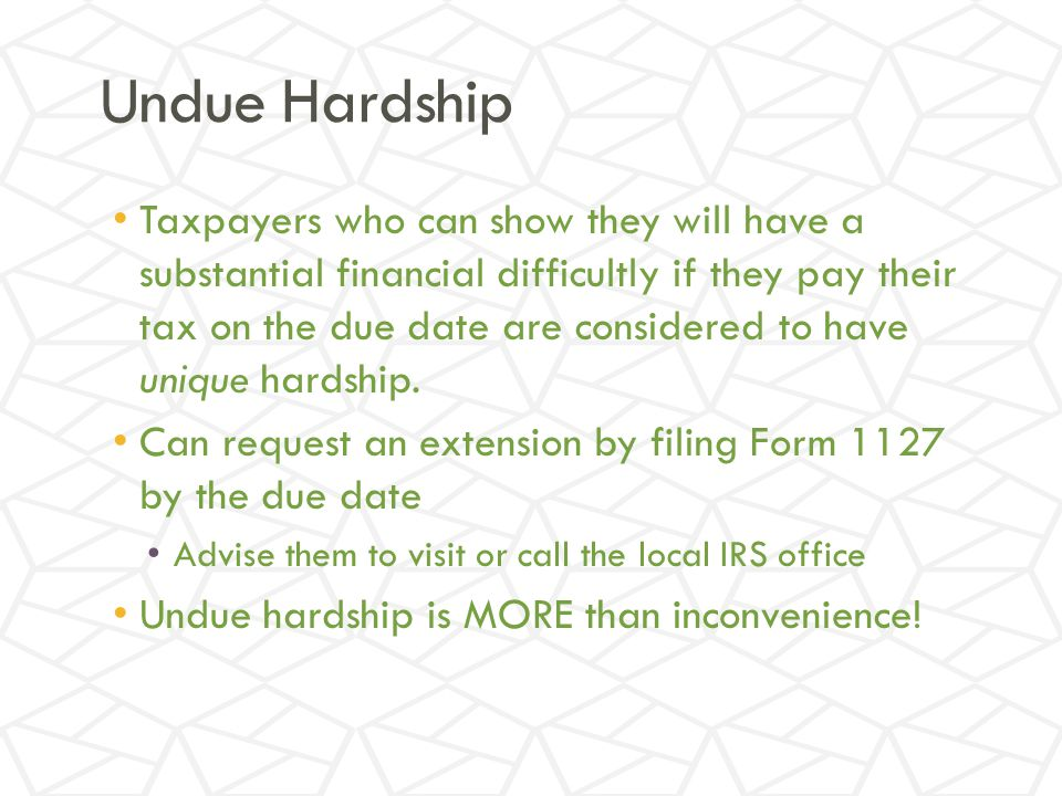 Undue Hardship Taxpayers who can show they will have a substantial financial difficultly if they pay their tax on the due date are considered to have unique hardship.