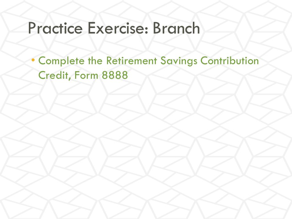 Practice Exercise: Branch Complete the Retirement Savings Contribution Credit, Form 8888