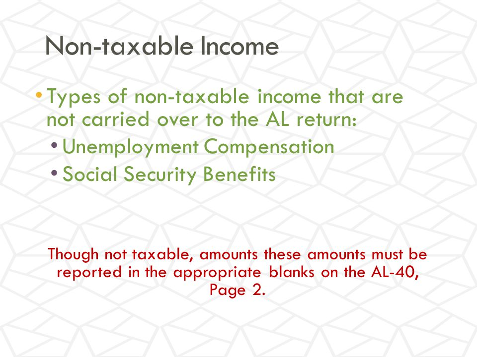Non-taxable Income Types of non-taxable income that are not carried over to the AL return: Unemployment Compensation Social Security Benefits Though not taxable, amounts these amounts must be reported in the appropriate blanks on the AL-40, Page 2.
