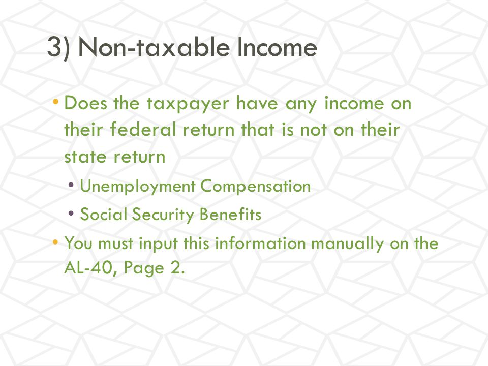 3) Non-taxable Income Does the taxpayer have any income on their federal return that is not on their state return Unemployment Compensation Social Security Benefits You must input this information manually on the AL-40, Page 2.