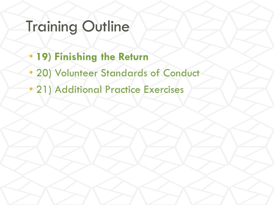 Training Outline 19) Finishing the Return 20) Volunteer Standards of Conduct 21) Additional Practice Exercises