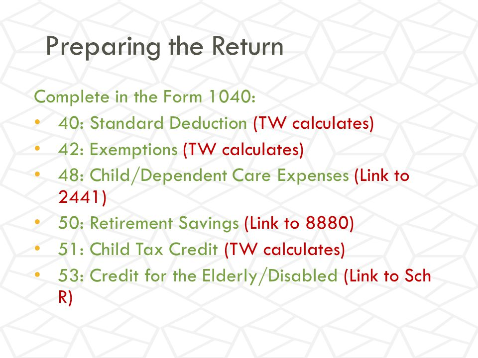 Preparing the Return Complete in the Form 1040: 40: Standard Deduction (TW calculates) 42: Exemptions (TW calculates) 48: Child/Dependent Care Expenses (Link to 2441) 50: Retirement Savings (Link to 8880) 51: Child Tax Credit (TW calculates) 53: Credit for the Elderly/Disabled (Link to Sch R)