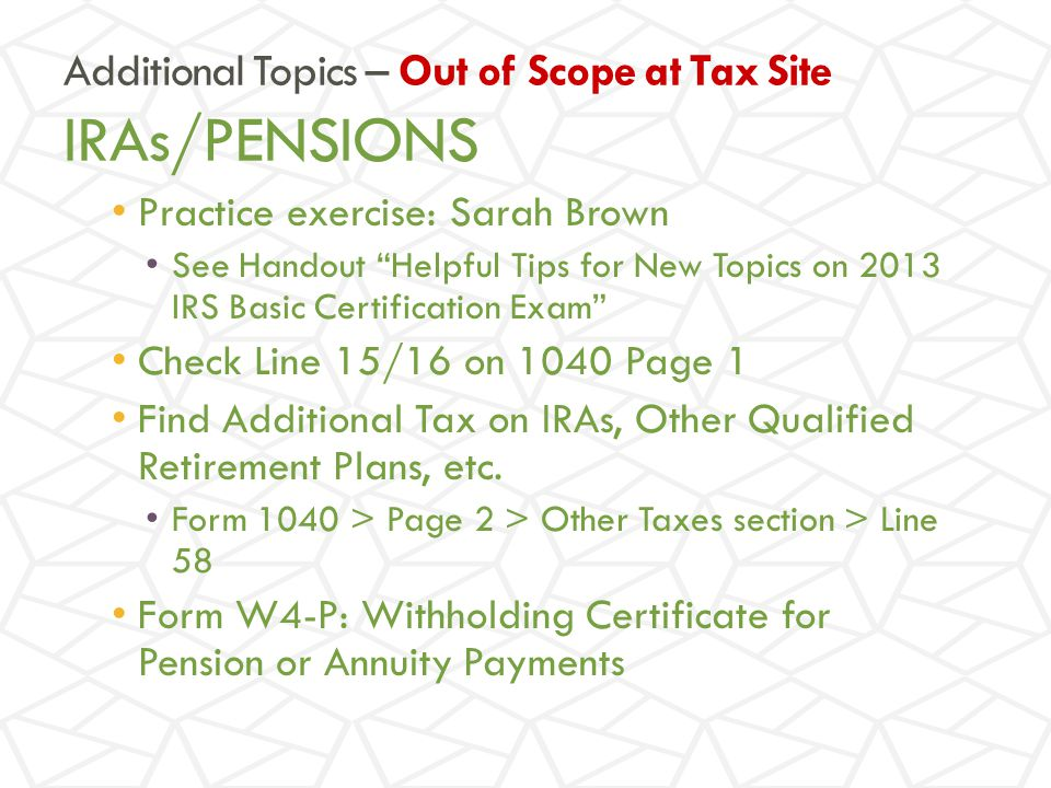 Practice exercise: Sarah Brown See Handout Helpful Tips for New Topics on 2013 IRS Basic Certification Exam Check Line 15/16 on 1040 Page 1 Find Additional Tax on IRAs, Other Qualified Retirement Plans, etc.