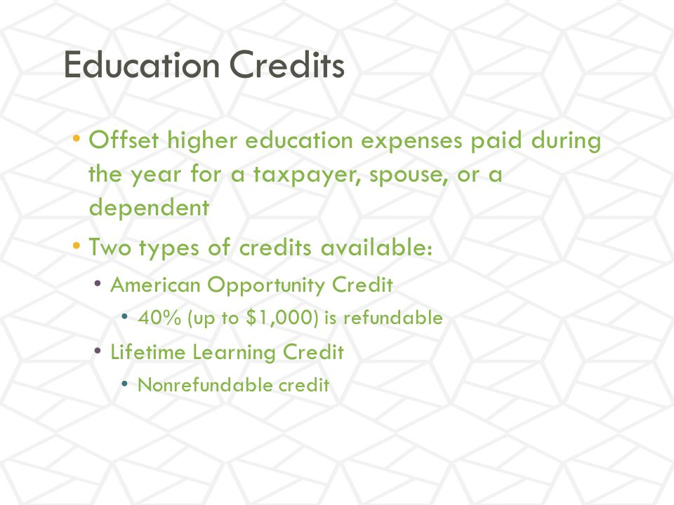 Education Credits Offset higher education expenses paid during the year for a taxpayer, spouse, or a dependent Two types of credits available: American Opportunity Credit 40% (up to $1,000) is refundable Lifetime Learning Credit Nonrefundable credit