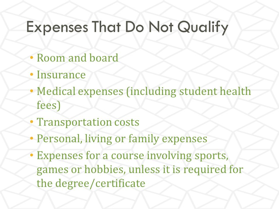 Expenses That Do Not Qualify Room and board Insurance Medical expenses (including student health fees) Transportation costs Personal, living or family expenses Expenses for a course involving sports, games or hobbies, unless it is required for the degree/certificate