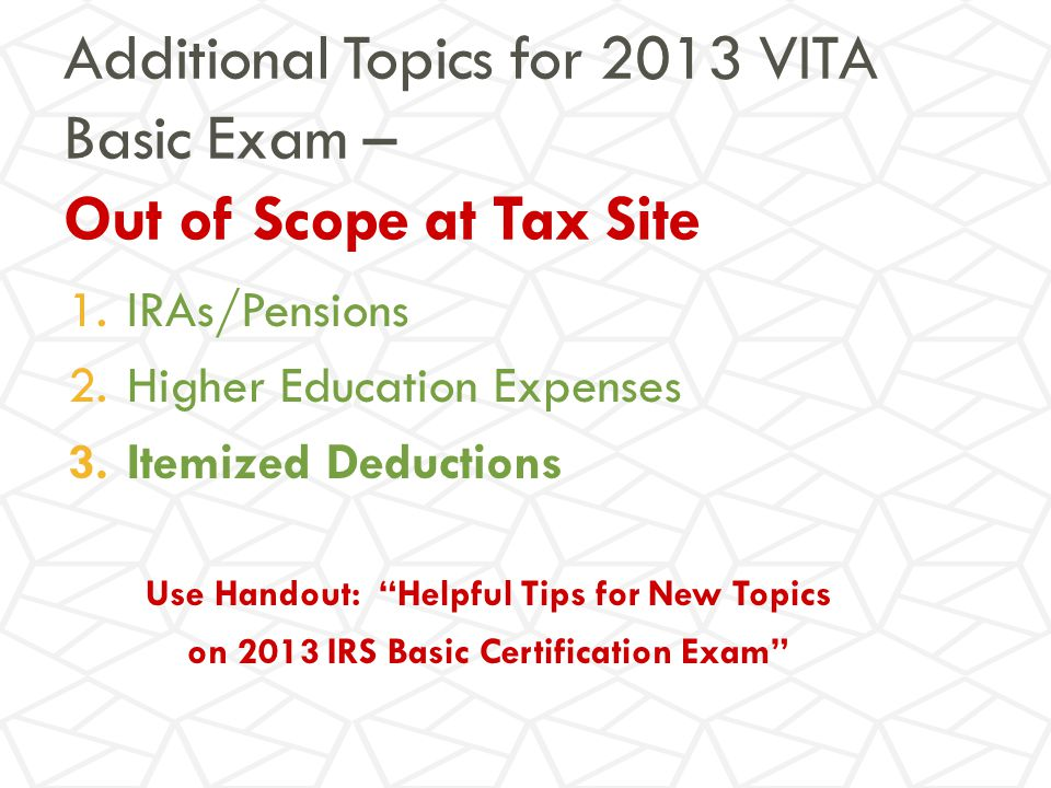 Additional Topics for 2013 VITA Basic Exam – Out of Scope at Tax Site 1.IRAs/Pensions 2.Higher Education Expenses 3.Itemized Deductions Use Handout: Helpful Tips for New Topics on 2013 IRS Basic Certification Exam