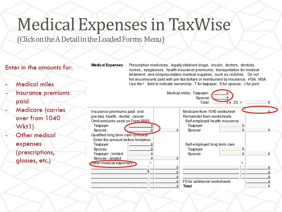 Medical Expenses in TaxWise (Click on the A Detail in the Loaded Forms Menu) Enter in the amounts for: -Medical miles -Insurance premiums paid -Medicare (carries over from 1040 Wkt1) -Other medical expenses (prescriptions, glasses, etc.)