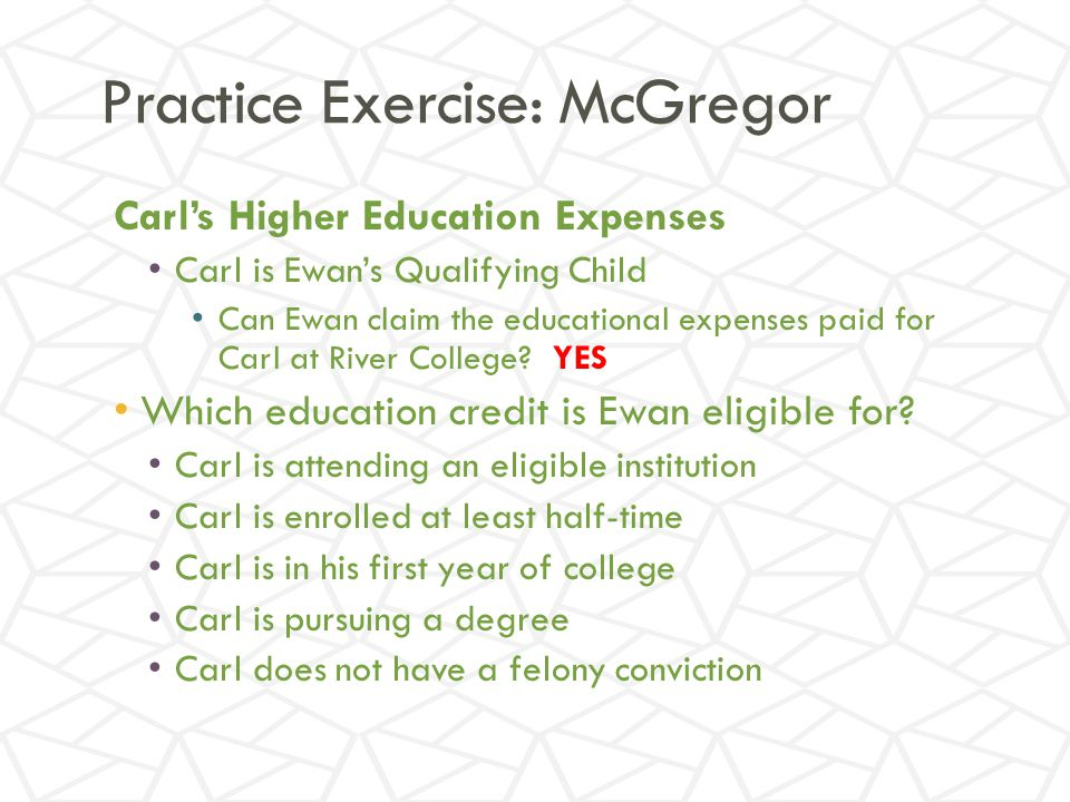 Practice Exercise: McGregor Carl's Higher Education Expenses Carl is Ewan's Qualifying Child Can Ewan claim the educational expenses paid for Carl at River College.