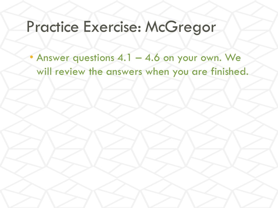 Practice Exercise: McGregor Answer questions 4.1 – 4.6 on your own.