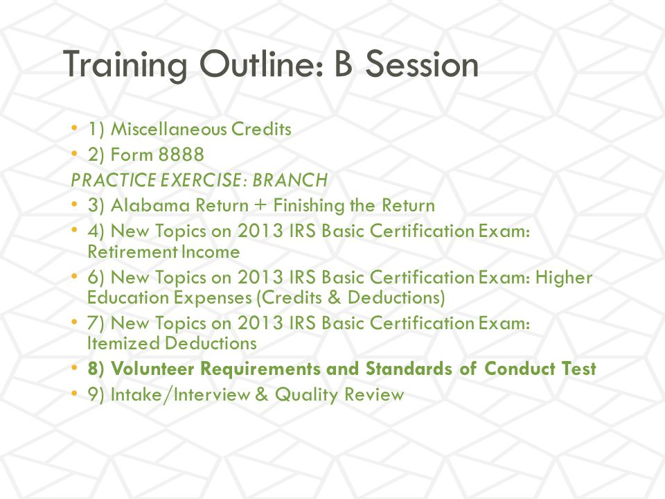 Training Outline: B Session 1) Miscellaneous Credits 2) Form 8888 PRACTICE EXERCISE: BRANCH 3) Alabama Return + Finishing the Return 4) New Topics on 2013 IRS Basic Certification Exam: Retirement Income 6) New Topics on 2013 IRS Basic Certification Exam: Higher Education Expenses (Credits & Deductions) 7) New Topics on 2013 IRS Basic Certification Exam: Itemized Deductions 8) Volunteer Requirements and Standards of Conduct Test 9) Intake/Interview & Quality Review