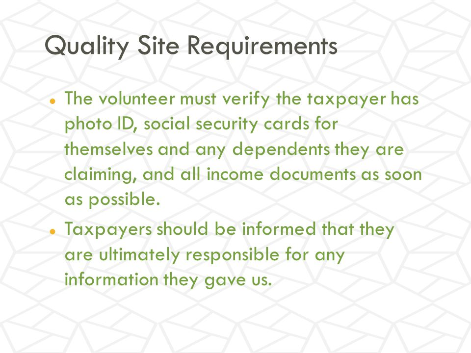 Quality Site Requirements The volunteer must verify the taxpayer has photo ID, social security cards for themselves and any dependents they are claiming, and all income documents as soon as possible.