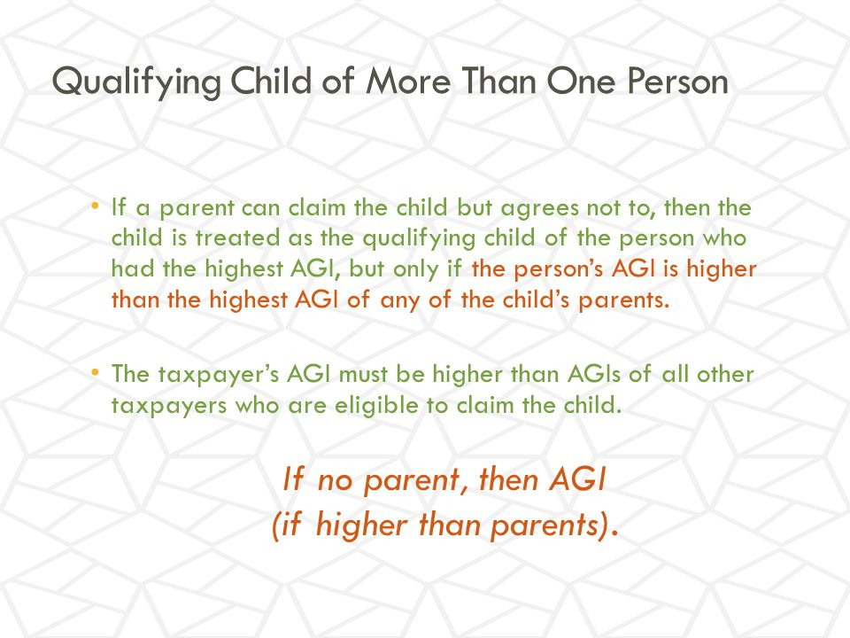 Qualifying Child of More Than One Person If a parent can claim the child but agrees not to, then the child is treated as the qualifying child of the person who had the highest AGI, but only if the person's AGI is higher than the highest AGI of any of the child's parents.