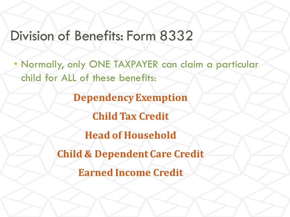 Division of Benefits: Form 8332 Normally, only ONE TAXPAYER can claim a particular child for ALL of these benefits: Dependency Exemption Child Tax Credit Head of Household Child & Dependent Care Credit Earned Income Credit