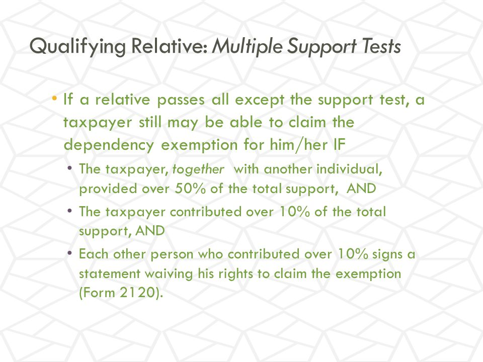 Qualifying Relative: Multiple Support Tests If a relative passes all except the support test, a taxpayer still may be able to claim the dependency exemption for him/her IF The taxpayer, together with another individual, provided over 50% of the total support, AND The taxpayer contributed over 10% of the total support, AND Each other person who contributed over 10% signs a statement waiving his rights to claim the exemption (Form 2120).
