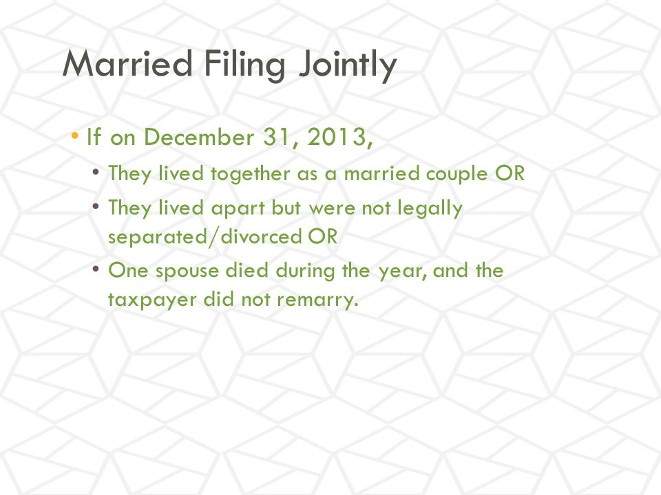 Married Filing Jointly If on December 31, 2013, They lived together as a married couple OR They lived apart but were not legally separated/divorced OR One spouse died during the year, and the taxpayer did not remarry.