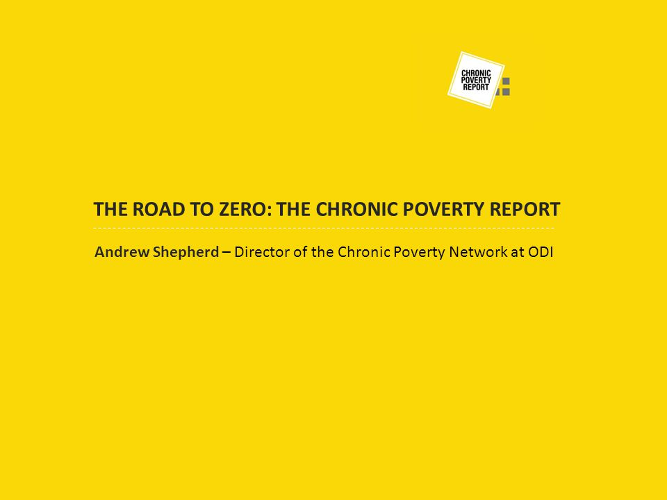 Andrew Shepherd – Director of the Chronic Poverty Network at ODI THE ROAD TO ZERO: THE CHRONIC POVERTY REPORT