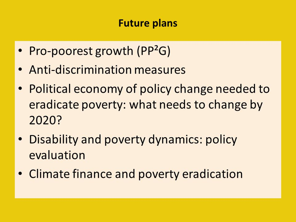 Future plans Pro-poorest growth (PP²G) Anti-discrimination measures Political economy of policy change needed to eradicate poverty: what needs to chan