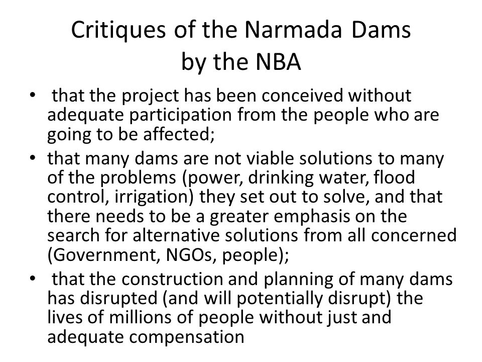 Critiques of the Narmada Dams by the NBA that the project has been conceived without adequate participation from the people who are going to be affected; that many dams are not viable solutions to many of the problems (power, drinking water, flood control, irrigation) they set out to solve, and that there needs to be a greater emphasis on the search for alternative solutions from all concerned (Government, NGOs, people); that the construction and planning of many dams has disrupted (and will potentially disrupt) the lives of millions of people without just and adequate compensation