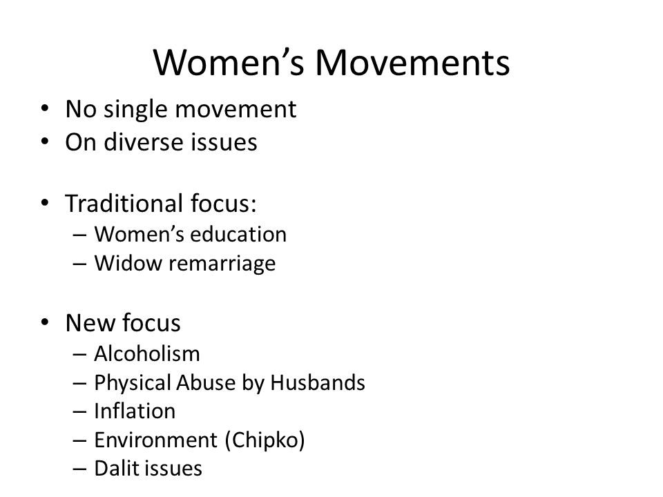 Women's Movements No single movement On diverse issues Traditional focus: – Women's education – Widow remarriage New focus – Alcoholism – Physical Abuse by Husbands – Inflation – Environment (Chipko) – Dalit issues