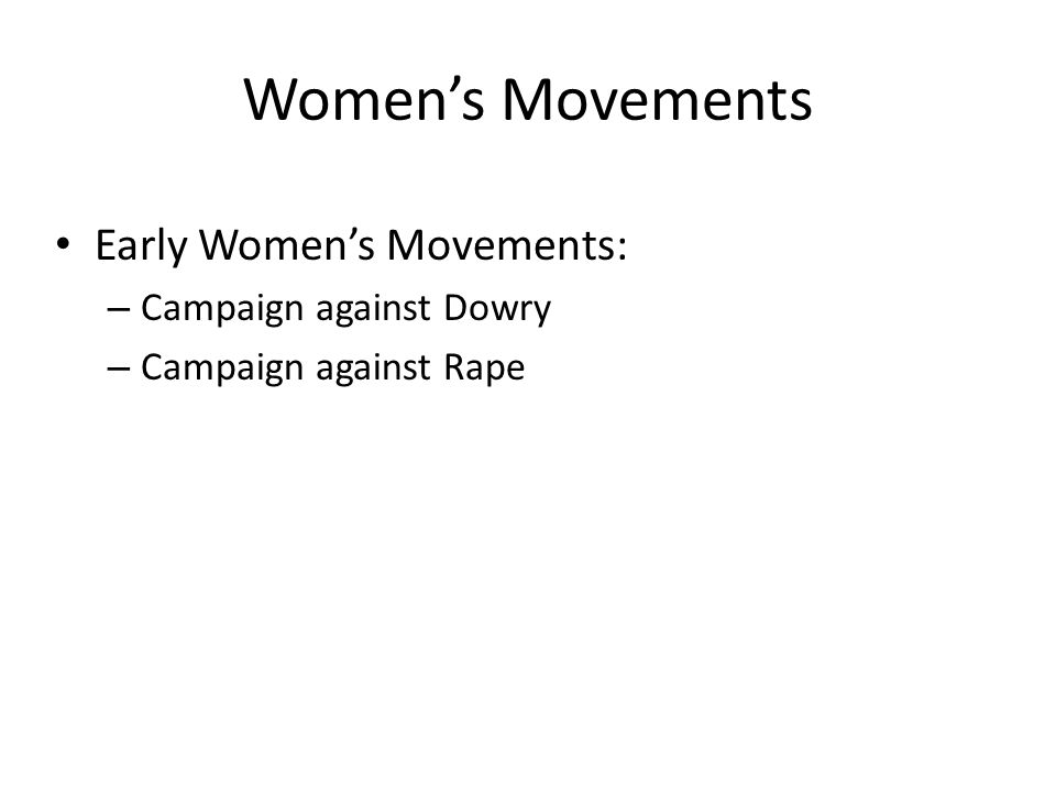 Women's Movements Early Women's Movements: – Campaign against Dowry – Campaign against Rape