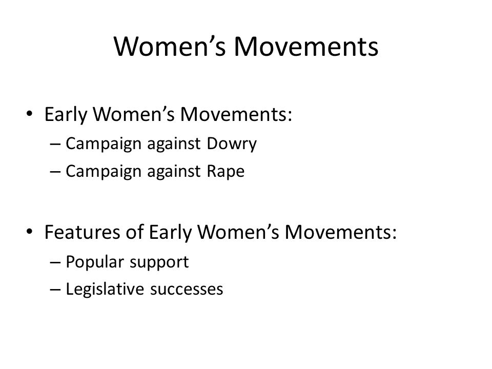 Women's Movements Early Women's Movements: – Campaign against Dowry – Campaign against Rape Features of Early Women's Movements: – Popular support – Legislative successes