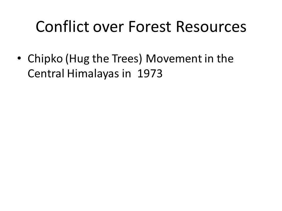 Conflict over Forest Resources Chipko (Hug the Trees) Movement in the Central Himalayas in 1973