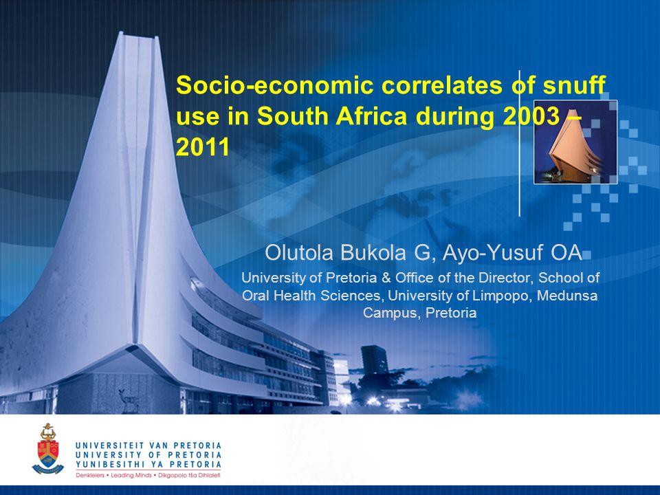 1 Olutola Bukola G, Ayo-Yusuf OA University of Pretoria & Office of the Director, School of Oral Health Sciences, University of Limpopo, Medunsa Campus, Pretoria Socio-economic correlates of snuff use in South Africa during 2003 – 2011