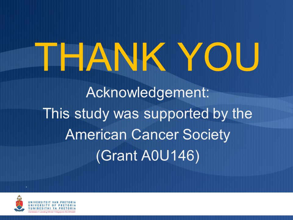 . THANK YOU Acknowledgement: This study was supported by the American Cancer Society (Grant A0U146)