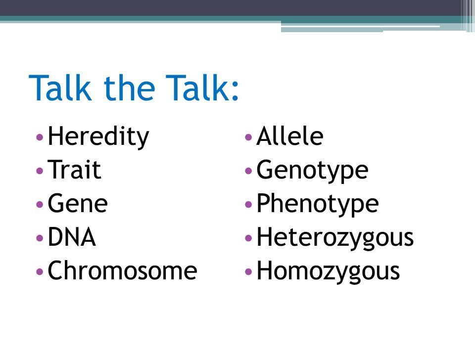 Talk the Talk: Heredity Trait Gene DNA Chromosome Allele Genotype Phenotype Heterozygous Homozygous