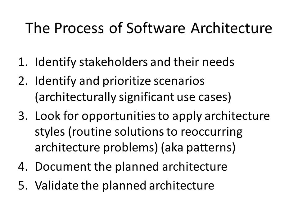 The Process of Software Architecture 1.Identify stakeholders and their needs 2.Identify and prioritize scenarios (architecturally significant use cases) 3.Look for opportunities to apply architecture styles (routine solutions to reoccurring architecture problems) (aka patterns) 4.Document the planned architecture 5.Validate the planned architecture