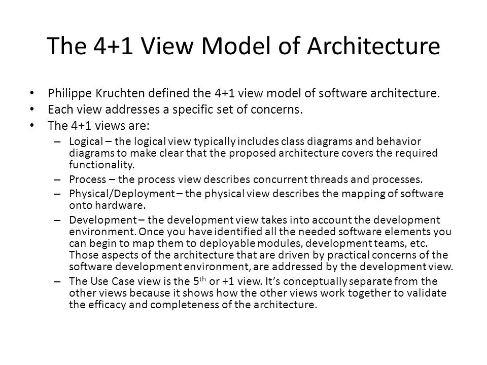 The 4+1 View Model of Architecture Philippe Kruchten defined the 4+1 view model of software architecture.