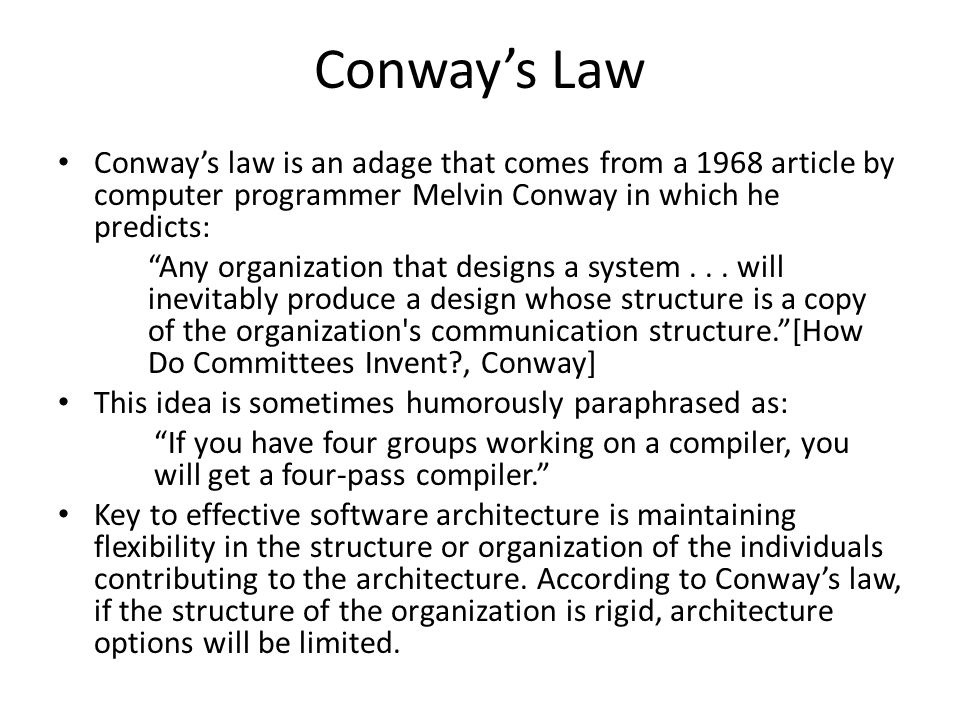 Conway's Law Conway's law is an adage that comes from a 1968 article by computer programmer Melvin Conway in which he predicts: Any organization that designs a system...