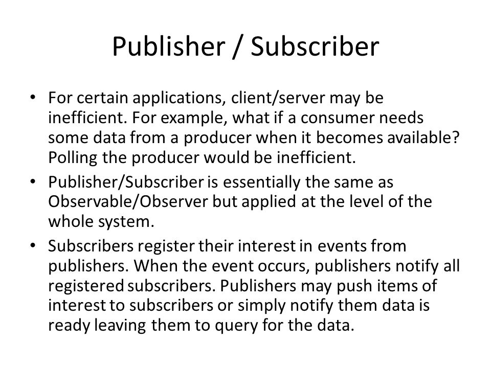 Publisher / Subscriber For certain applications, client/server may be inefficient.
