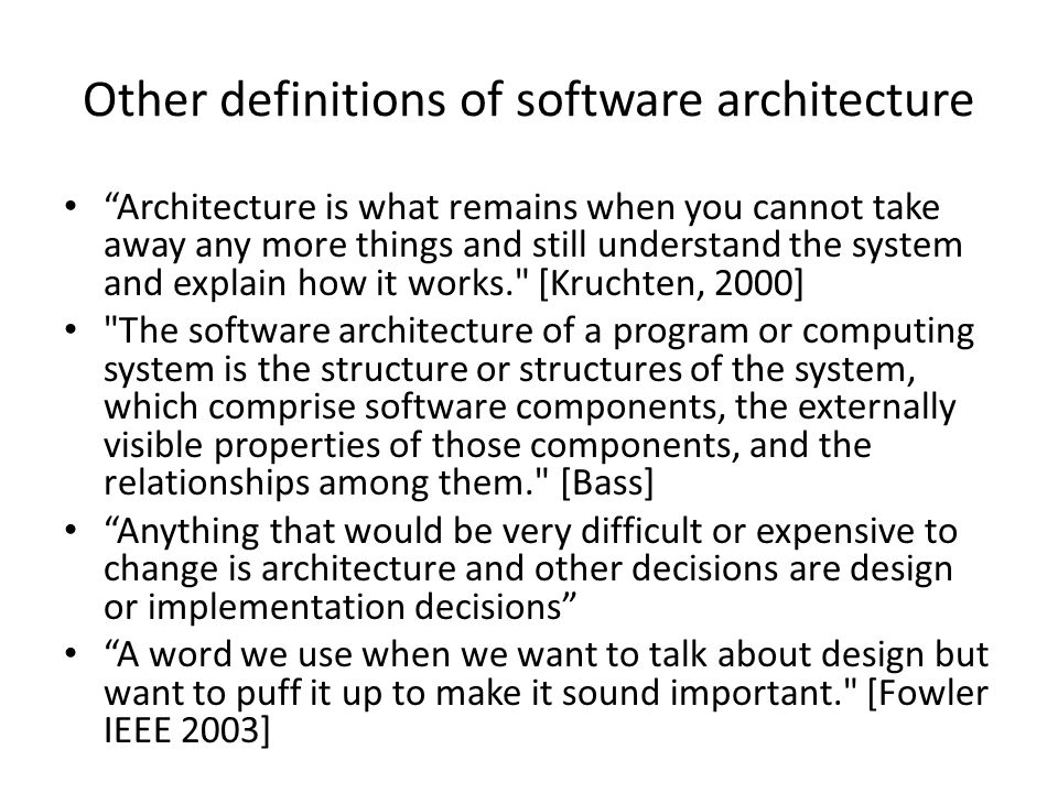 Other definitions of software architecture Architecture is what remains when you cannot take away any more things and still understand the system and explain how it works. [Kruchten, 2000] The software architecture of a program or computing system is the structure or structures of the system, which comprise software components, the externally visible properties of those components, and the relationships among them. [Bass] Anything that would be very difficult or expensive to change is architecture and other decisions are design or implementation decisions A word we use when we want to talk about design but want to puff it up to make it sound important. [Fowler IEEE 2003]
