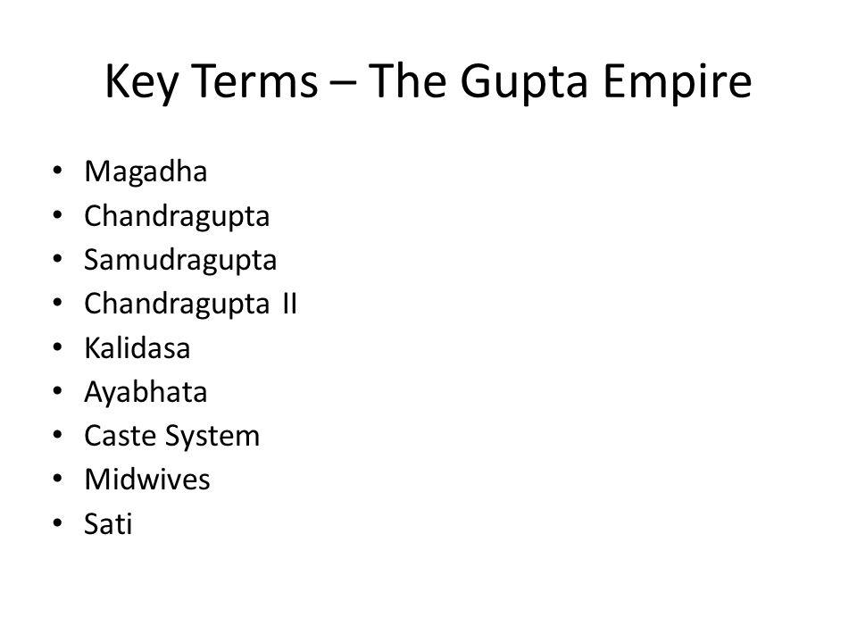 Key Terms – The Gupta Empire Magadha Chandragupta Samudragupta Chandragupta II Kalidasa Ayabhata Caste System Midwives Sati